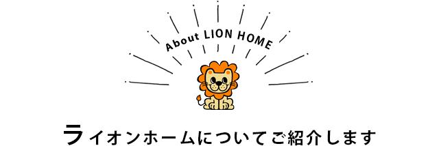 ライオンホームについてご紹介します
